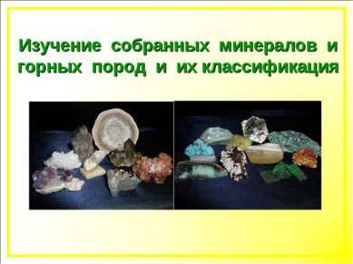 Изучение собранных минералов и горных пород и их классификация