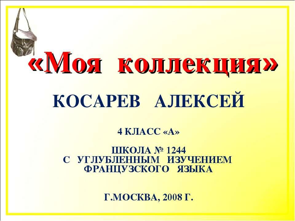 «Моя коллекция» КОСАРЕВ АЛЕКСЕЙ 4 КЛАСС «А» ШКОЛА № 1244 С УГЛУБЛЕННЫМ ИЗУЧЕН...