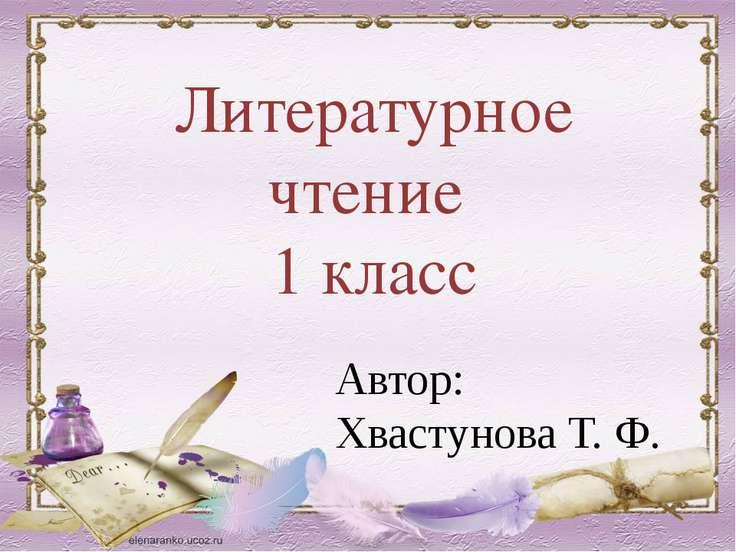 Литературное чтение 1 класс Автор: Хвастунова Т. Ф.