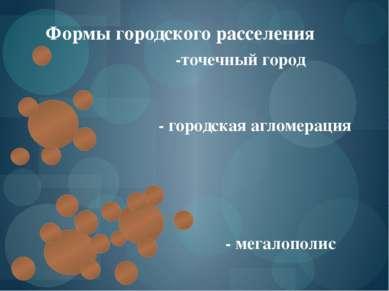 Формы городского расселения -точечный город - городская агломерация - мегалоп...