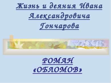 Жизнь и деяния Ивана Александровича Гончарова РОМАН «ОБЛОМОВ»
