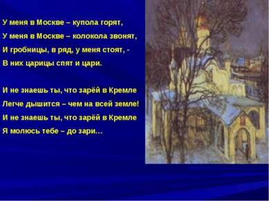 У меня в Москве – купола горят, У меня в Москве – колокола звонят, И гробницы...