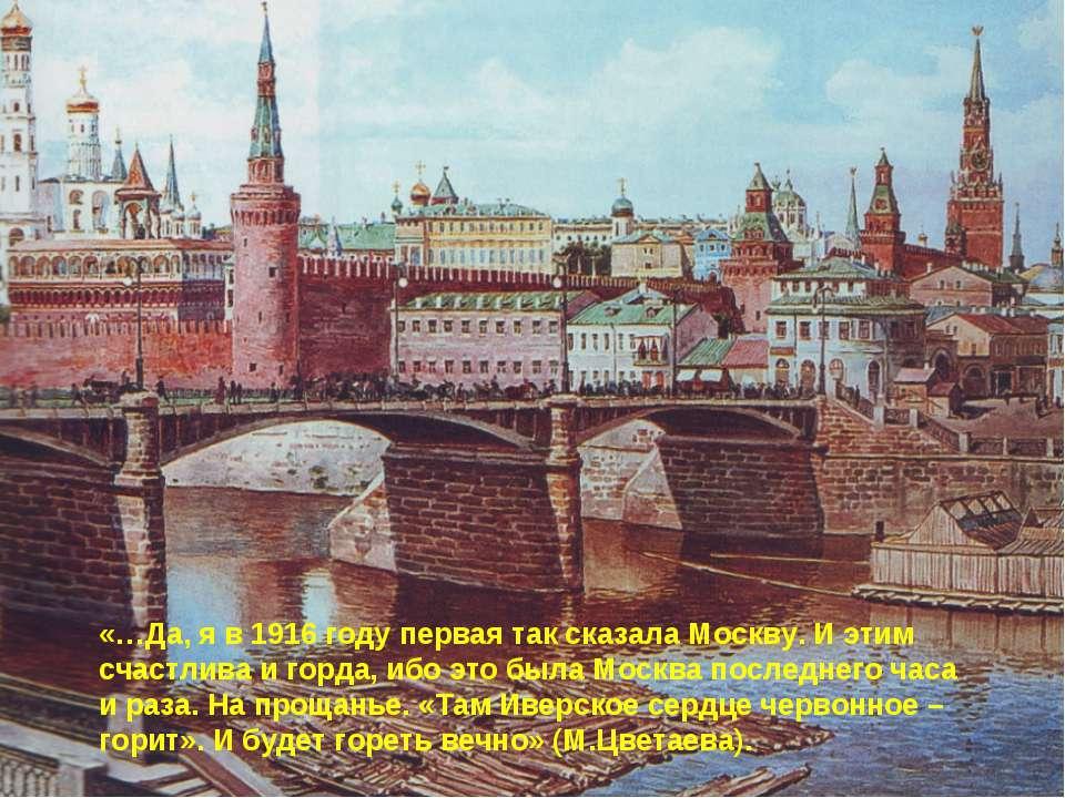 «…Да, я в 1916 году первая так сказала Москву. И этим счастлива и горда, ибо ...