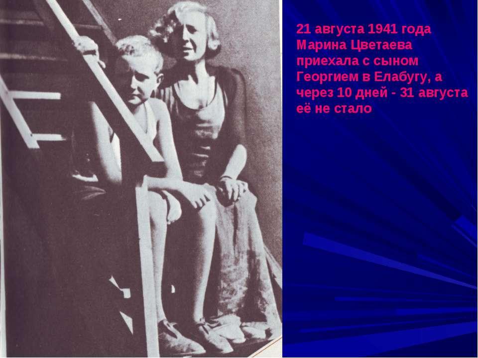 21 августа 1941 года Марина Цветаева приехала с сыном Георгием в Елабугу, а ч...