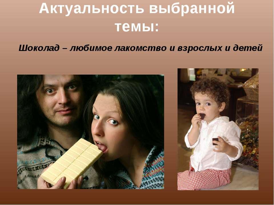 Актуальность выбранной темы: Шоколад – любимое лакомство и взрослых и детей