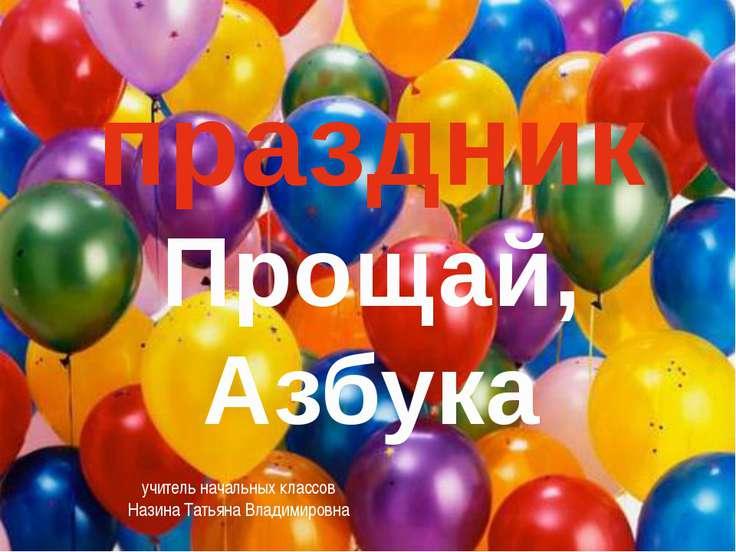 праздник Прощай, Азбука учитель начальных классов Назина Татьяна Владимировна