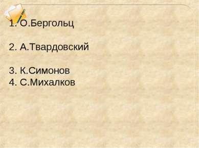 1. О.Бергольц 2. А.Твардовский 3. К.Симонов 4. С.Михалков
