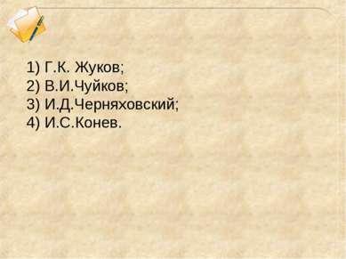 1) Г.К. Жуков; 2) В.И.Чуйков; 3) И.Д.Черняховский; 4) И.С.Конев.