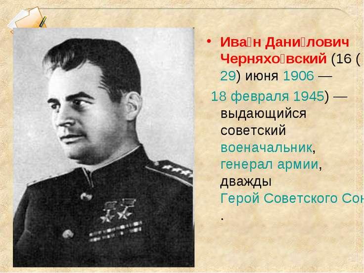 Ива н Дани лович Черняхо вский (16 (29) июня 1906— 18 февраля 1945)— выдающ...