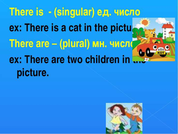 There is - (singular) ед. число ex: There is a cat in the picture. There are ...