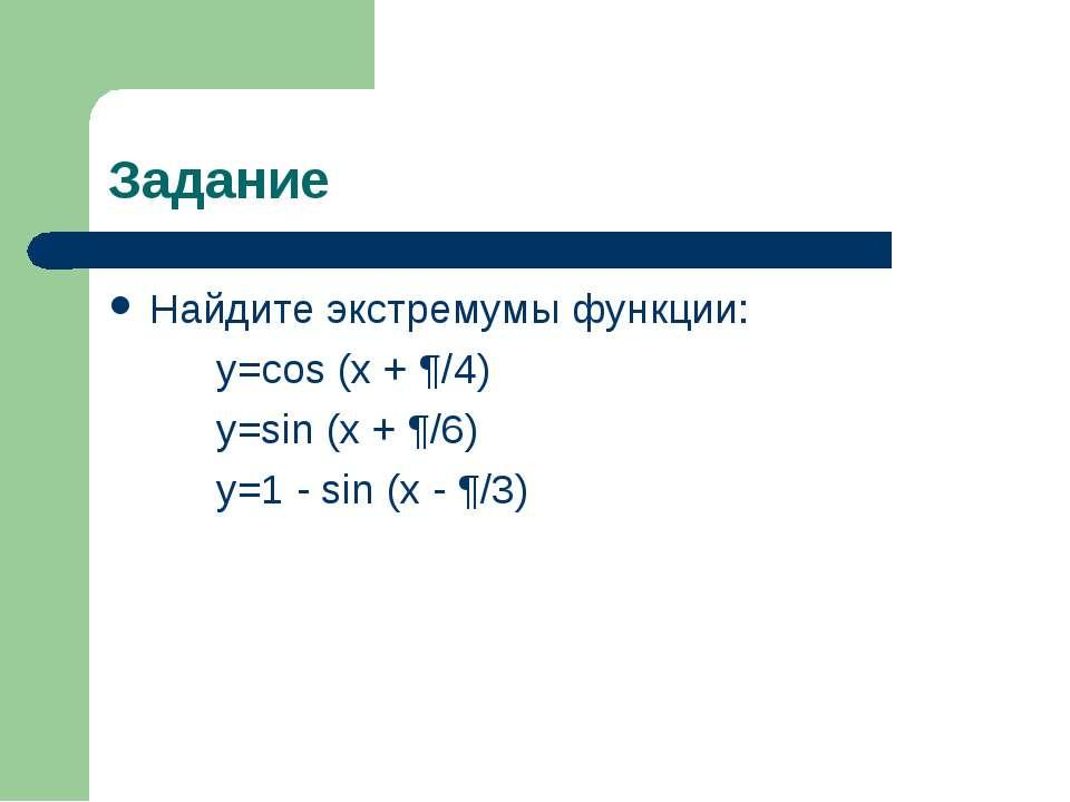 Задание Найдите экстремумы функции: y=cos (x + ¶/4) y=sin (x + ¶/6) y=1 - sin...