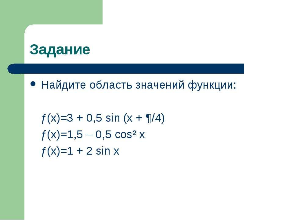 Задание Найдите область значений функции: ƒ(x)=3 + 0,5 sin (x + ¶/4) ƒ(x)=1,5...