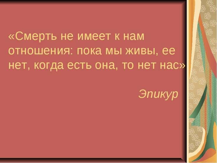 «Смерть не имеет к нам отношения: пока мы живы, ее нет, когда есть она, то не...