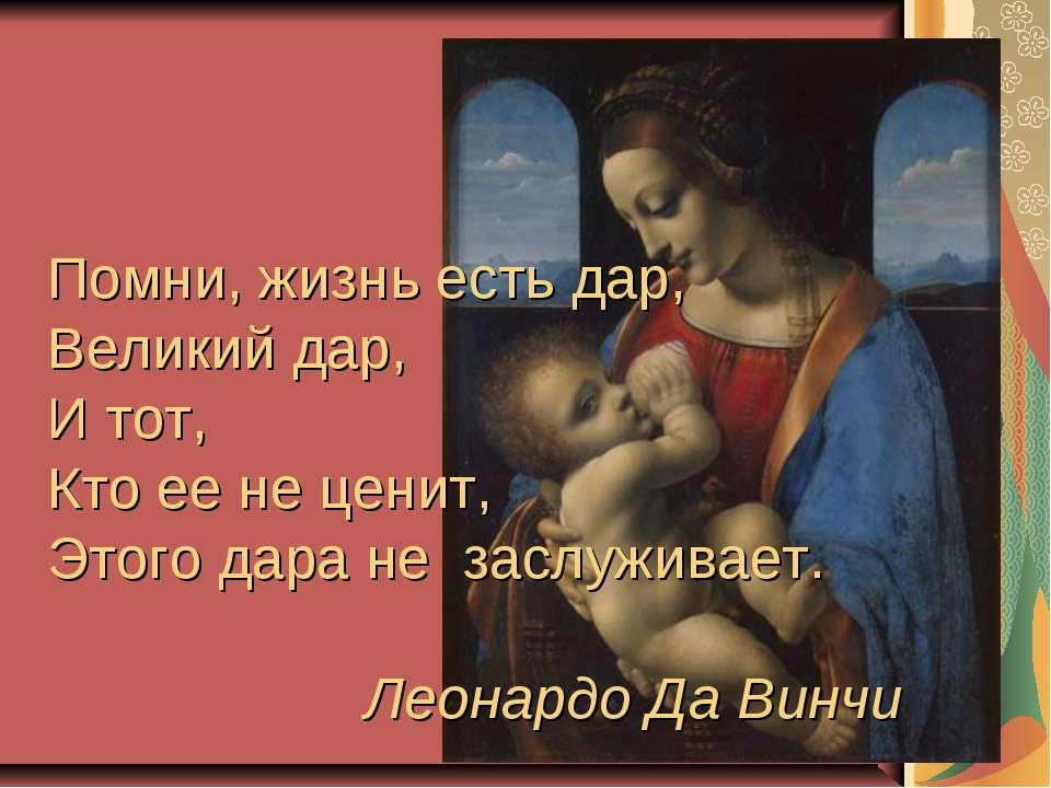 Помни, жизнь есть дар, Великий дар, И тот, Кто ее не ценит, Этого дара не зас...