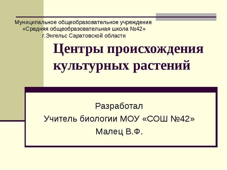 Центры происхождения культурных растений Разработал Учитель биологии МОУ «СОШ...