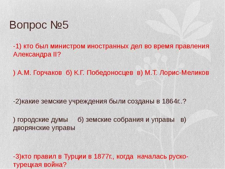 Вопрос №5 В-1) кто был министром иностранных дел во время правления Александр...
