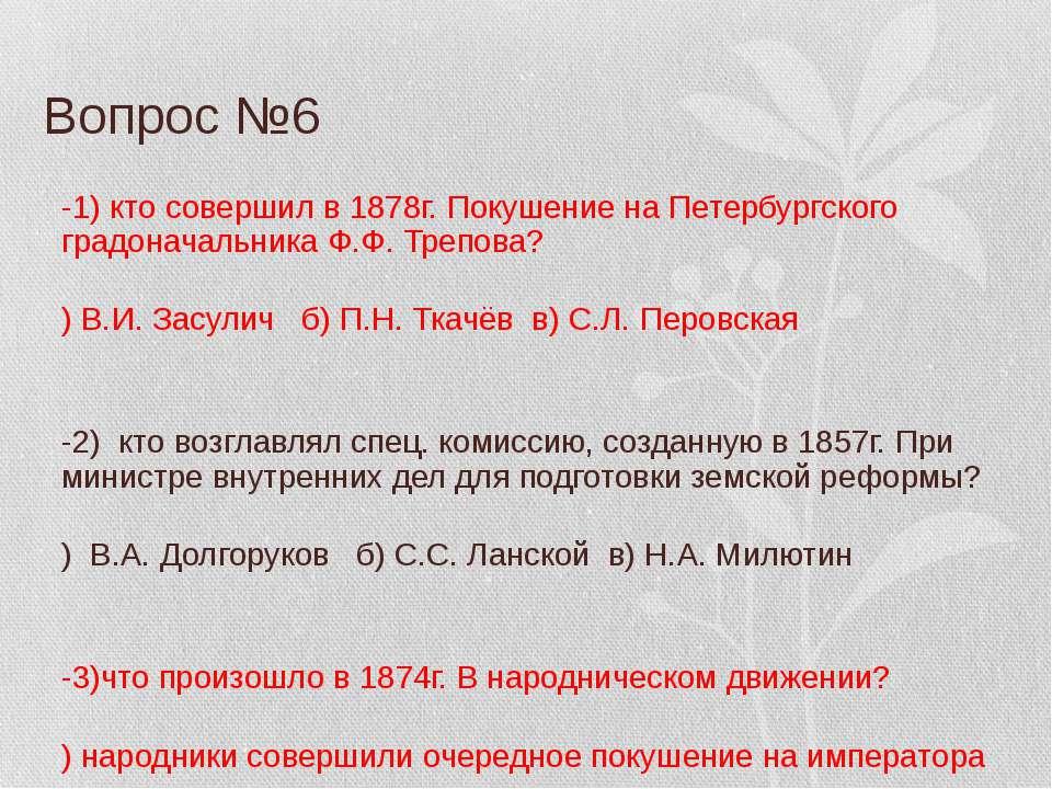 Вопрос №6 В-1) кто совершил в 1878г. Покушение на Петербургского градоначальн...