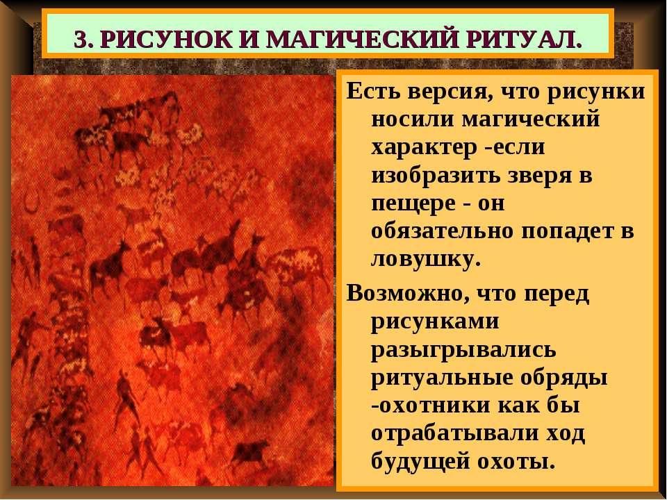 3. РИСУНОК И МАГИЧЕСКИЙ РИТУАЛ. Есть версия, что рисунки носили магический ха...