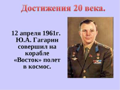 12 апреля 1961г. Ю.А. Гагарин совершил на корабле «Восток» полет в космос.