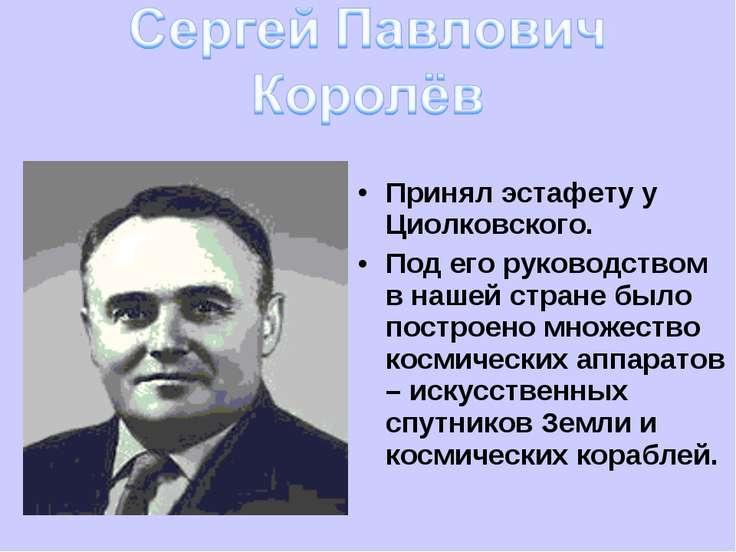 Принял эстафету у Циолковского. Под его руководством в нашей стране было пост...