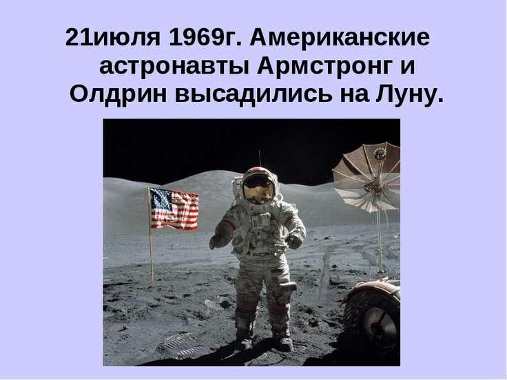 21июля 1969г. Американские астронавты Армстронг и Олдрин высадились на Луну.