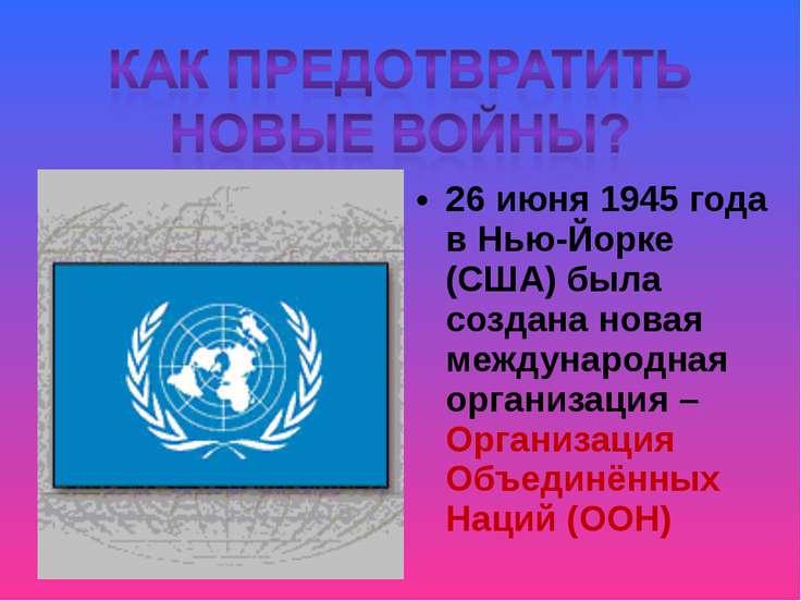 26 июня 1945 года в Нью-Йорке (США) была создана новая международная организа...