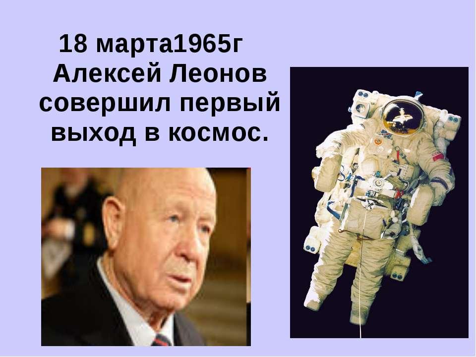 18 марта1965г Алексей Леонов совершил первый выход в космос.