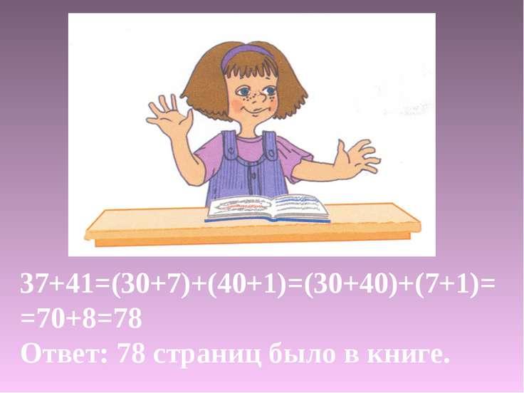 37+41=(30+7)+(40+1)=(30+40)+(7+1)= =70+8=78 Ответ: 78 страниц было в книге.