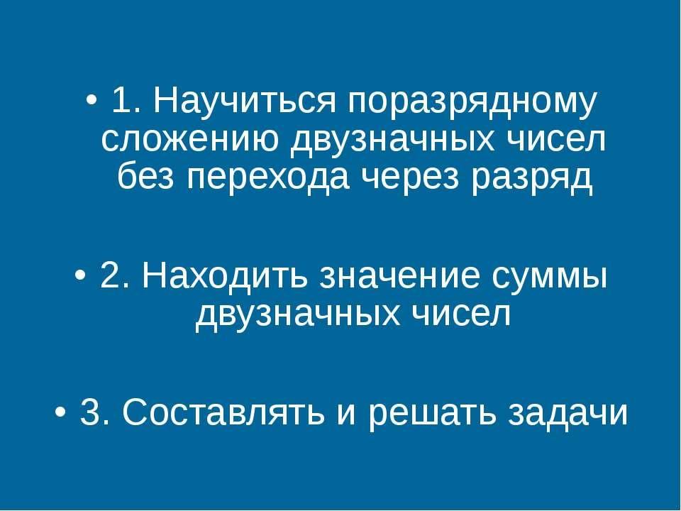 1. Научиться поразрядному сложению двузначных чисел без перехода через разряд...
