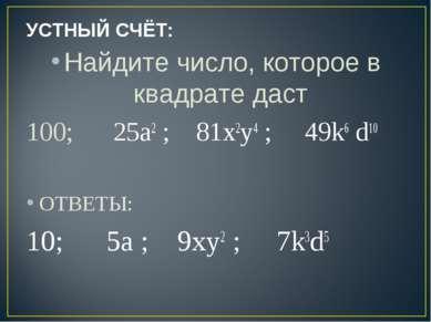 УСТНЫЙ СЧЁТ: Найдите число, которое в квадрате даст 100; 25a2 ; 81х2у4 ; 49k6...