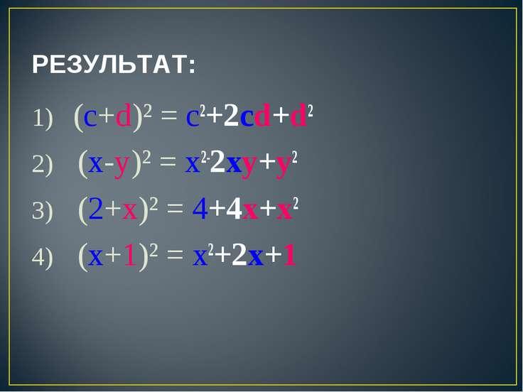 РЕЗУЛЬТАТ: 1) (c+d)² = c2+2cd+d2 2) (x-y)² = x2-2xy+y2 3) (2+x)² = 4+4x+x2 4)...