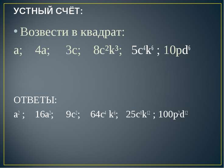 УСТНЫЙ СЧЁТ: Возвести в квадрат: a; 4а; 3c; 8с²k³; 5с4k6 ; 10pd6 ОТВЕТЫ: a2 ;...