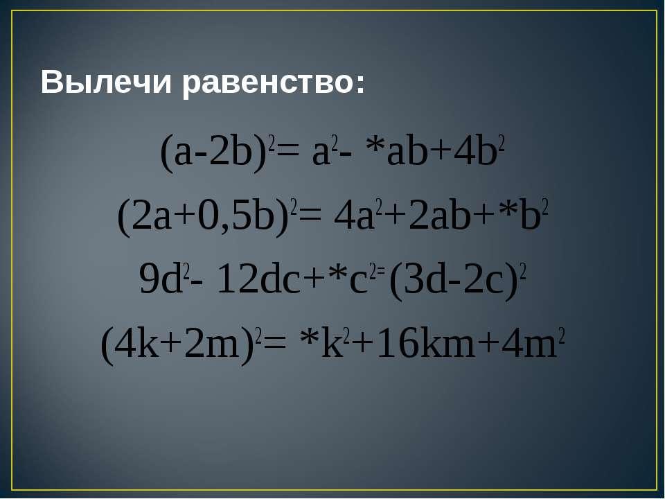 Вылечи равенство: (a-2b)2= a2- *ab+4b2 (2a+0,5b)2= 4a2+2ab+*b2 9d2- 12dc+*c2=...