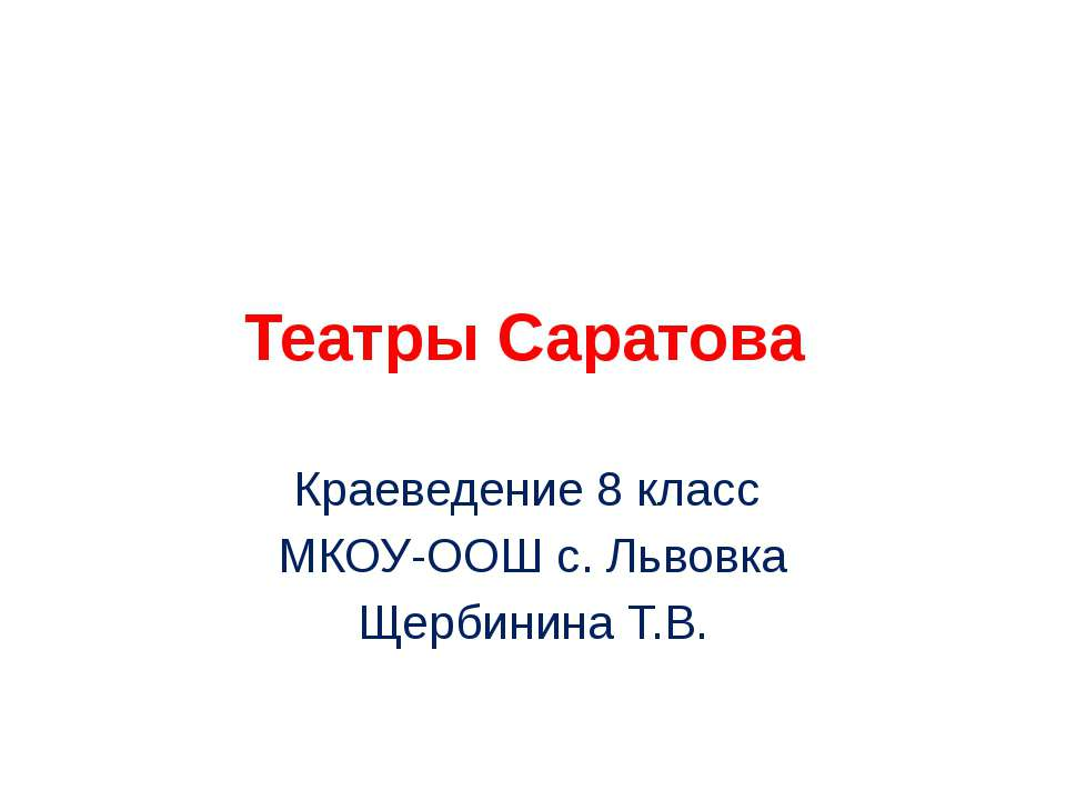 Театры Саратова Краеведение 8 класс МКОУ-ООШ с. Львовка Щербинина Т.В.