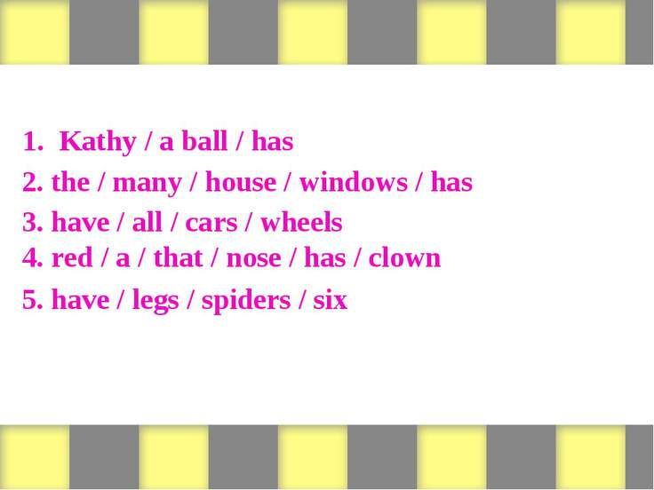 Form sentences 1. Kathy / a ball / has 2. the / many / house / windows / has ...
