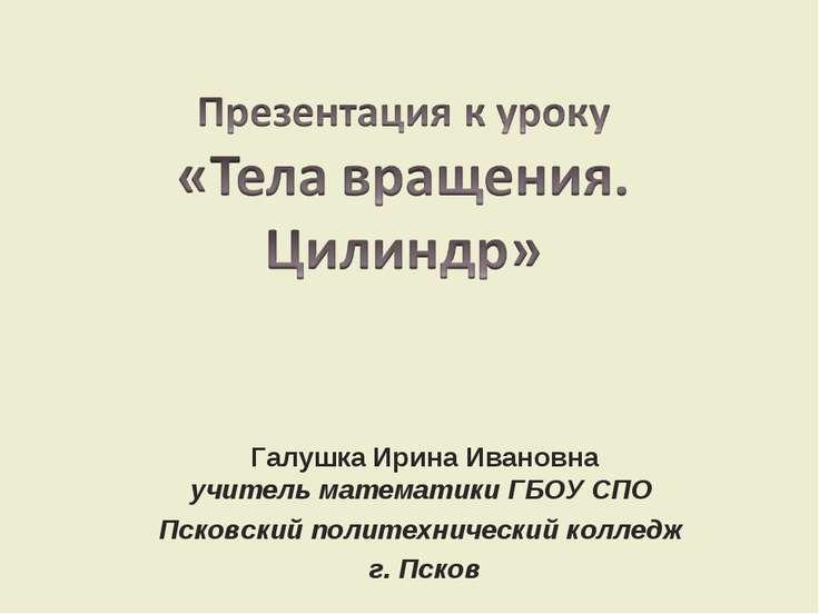 Галушка Ирина Ивановна учитель математики ГБОУ СПО Псковский политехнический ...