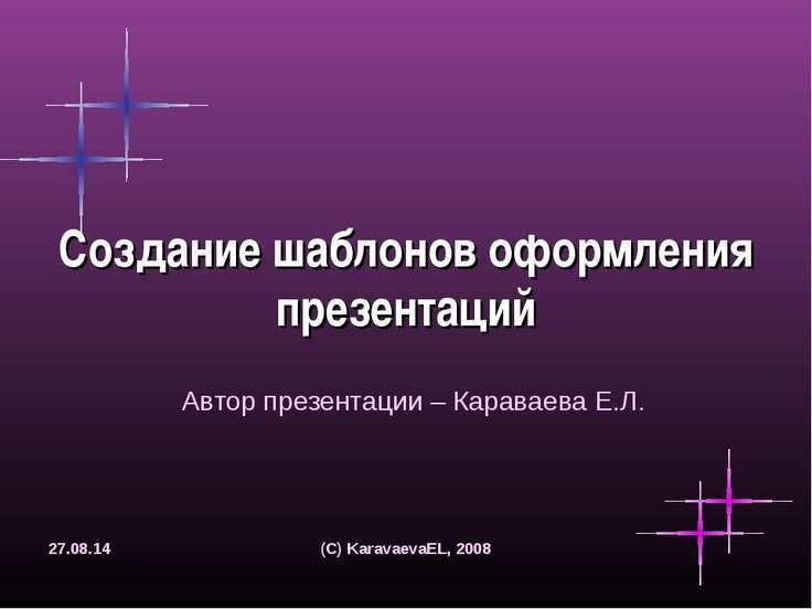 * (C) KaravaevaEL, 2008 Создание шаблонов оформления презентаций Автор презен...