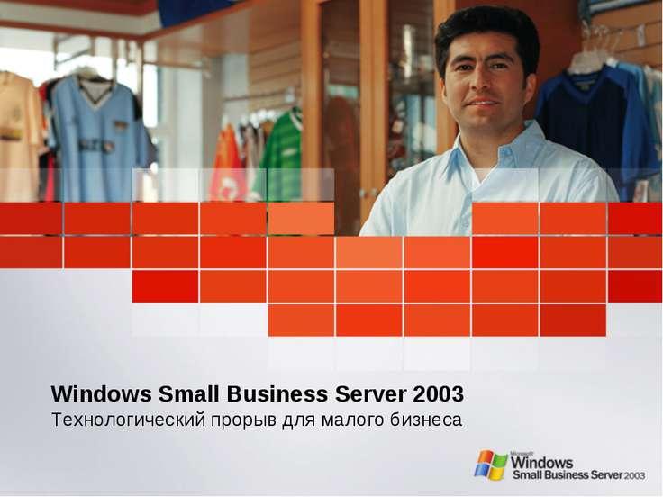 Windows Small Business Server 2003 Технологический прорыв для малого бизнеса