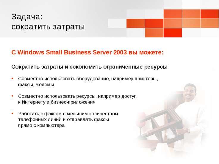 Задача: сократить затраты С Windows Small Business Server 2003 вы можете: Сок...