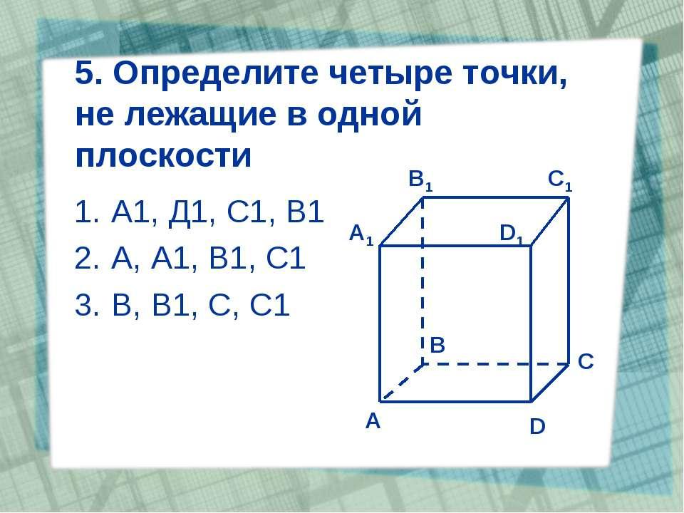 5. Определите четыре точки, не лежащие в одной плоскости А1, Д1, С1, В1 А, А1...