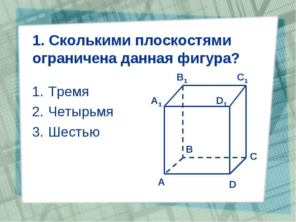 1. Сколькими плоскостями ограничена данная фигура? Тремя Четырьмя Шестью