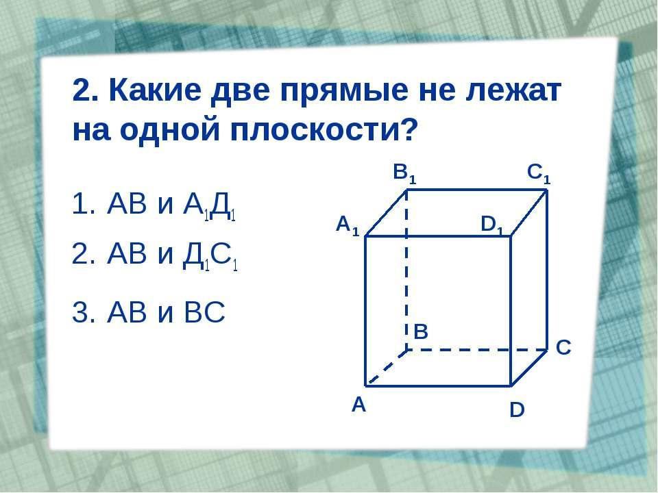 2. Какие две прямые не лежат на одной плоскости? АВ и А1Д1 АВ и Д1С1 АВ и ВС