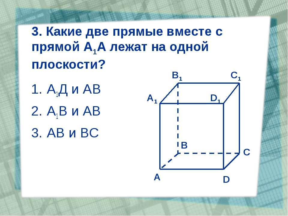 3. Какие две прямые вместе с прямой А1А лежат на одной плоскости? А1Д и АВ А1...