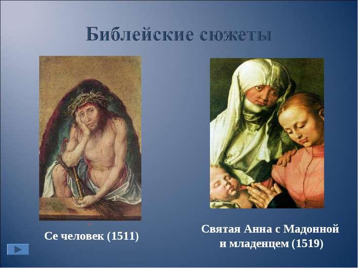 Святая Анна с Мадонной и младенцем (1519) . Се человек (1511)