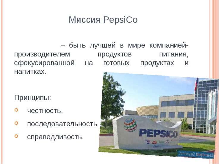 Миссия PepsiCo – быть лучшей в мире компанией-производителем продуктов питани...