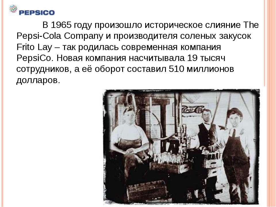 В 1965 году произошло историческое слияние The Pepsi-Cola Company и производи...