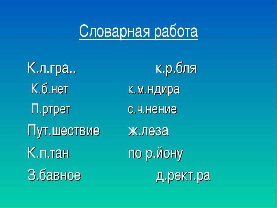 Словарная работа К.л.гра.. к.р.бля К.б.нет к.м.ндира П.ртрет с.ч.нение Пут.ше...