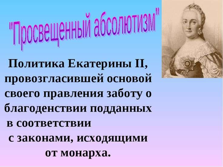 Политика Екатерины II, провозгласившей основой своего правления заботу о благ...