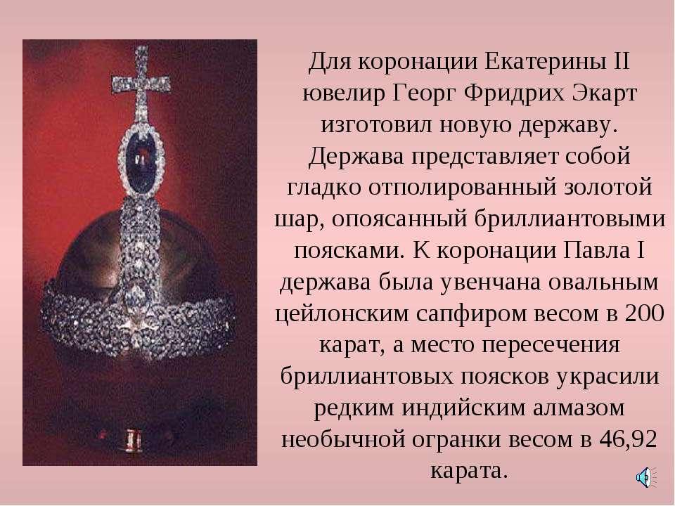 Для коронации Екатерины II ювелир Георг Фридрих Экарт изготовил новую державу...