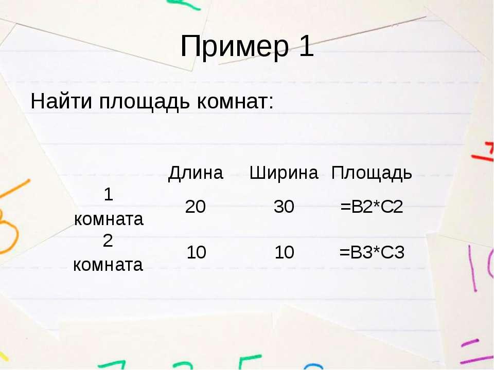 Пример 1 Найти площадь комнат: Длина Ширина Площадь 1 комната 20 30 =В2*С2 2 ...